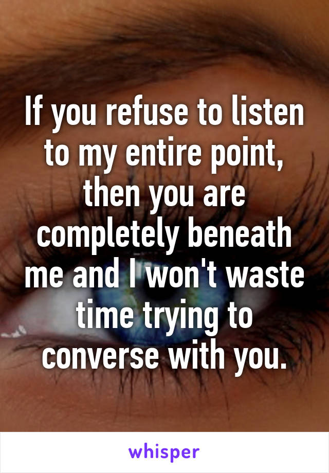 If you refuse to listen to my entire point, then you are completely beneath me and I won't waste time trying to converse with you.
