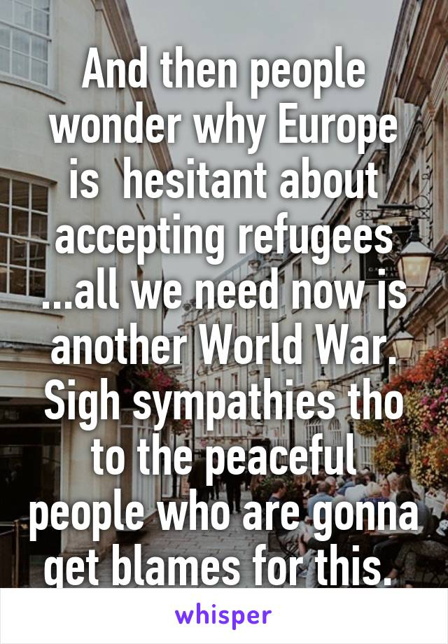 And then people wonder why Europe is  hesitant about accepting refugees ...all we need now is another World War. Sigh sympathies tho to the peaceful people who are gonna get blames for this.