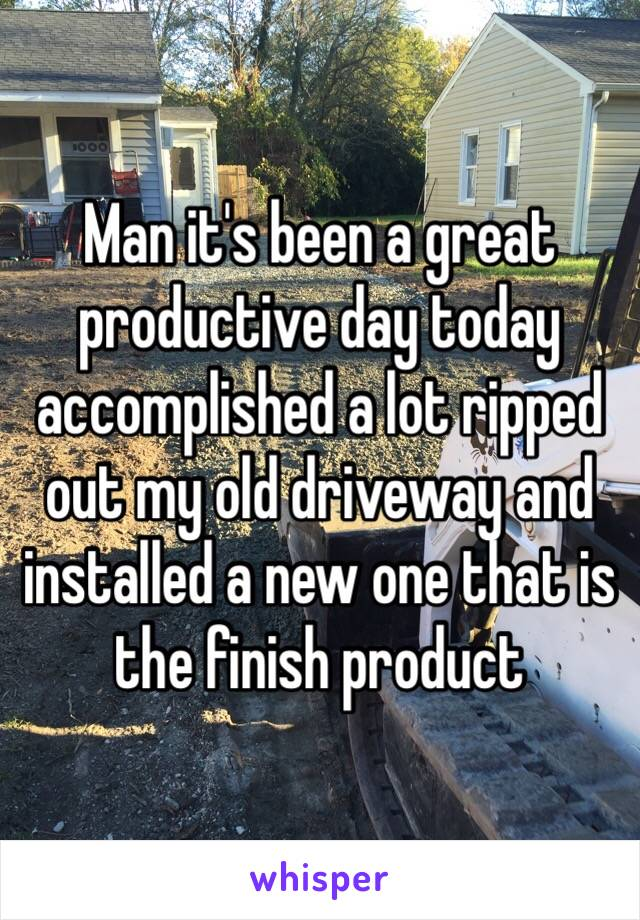 Man it's been a great productive day today accomplished a lot ripped out my old driveway and installed a new one that is the finish product