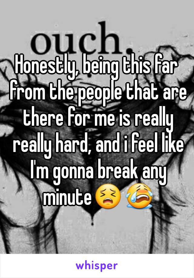 Honestly, being this far from the people that are there for me is really really hard, and i feel like I'm gonna break any minute😣😭