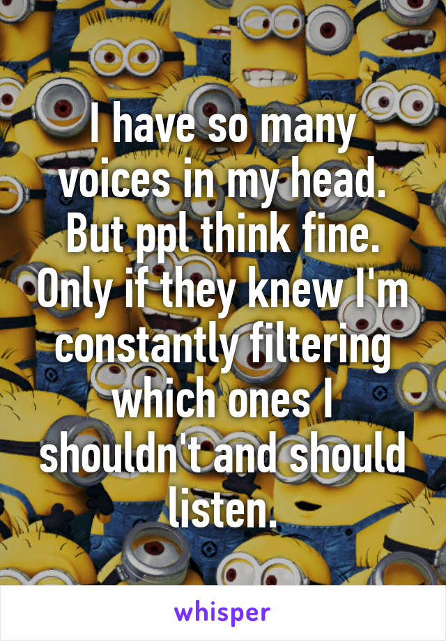 I have so many voices in my head. But ppl think fine. Only if they knew I'm constantly filtering which ones I shouldn't and should listen.