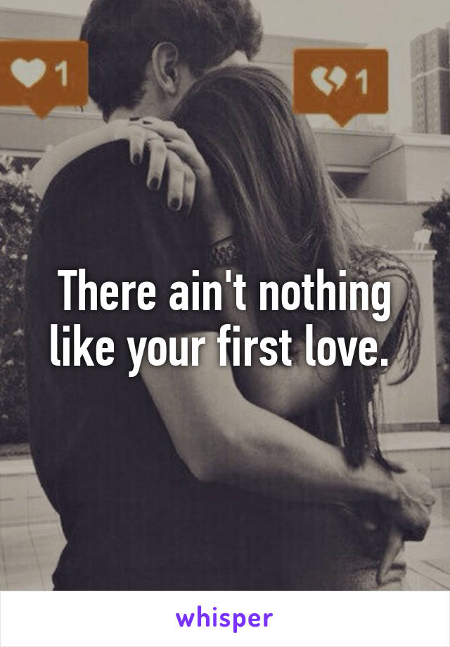 There ain't nothing like your first love.