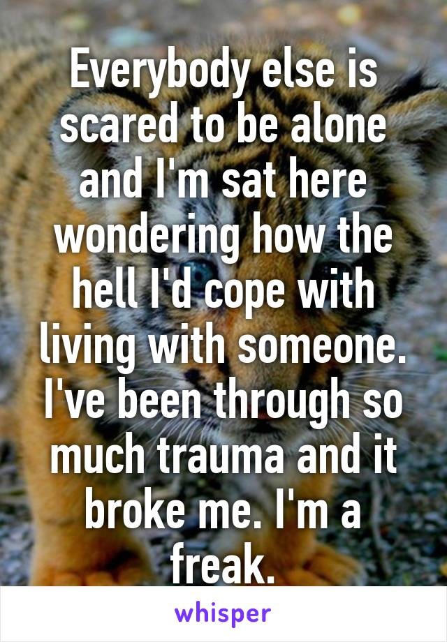 Everybody else is scared to be alone and I'm sat here wondering how the hell I'd cope with living with someone. I've been through so much trauma and it broke me. I'm a freak.