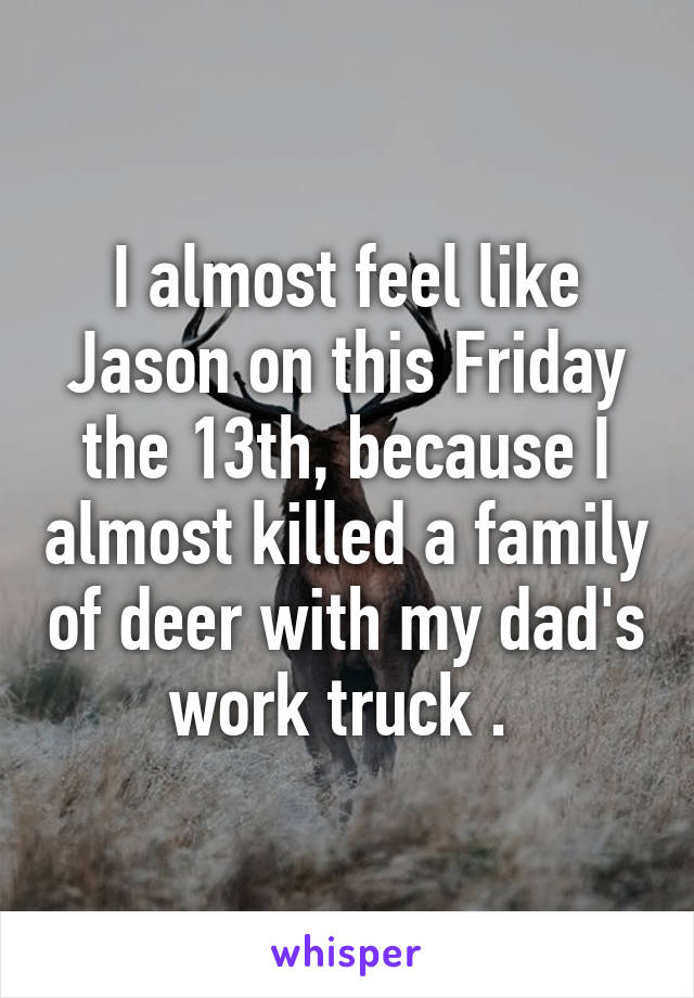 I almost feel like Jason on this Friday the 13th, because I almost killed a family of deer with my dad's work truck .
