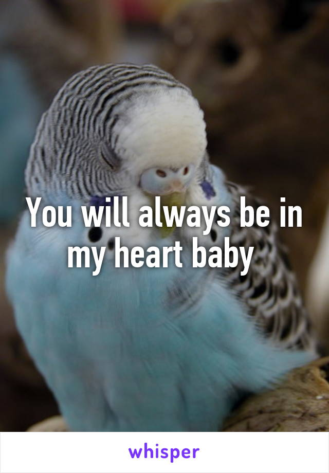 You will always be in my heart baby