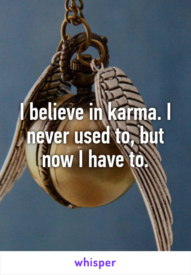 I believe in karma. I never used to, but now I have to.