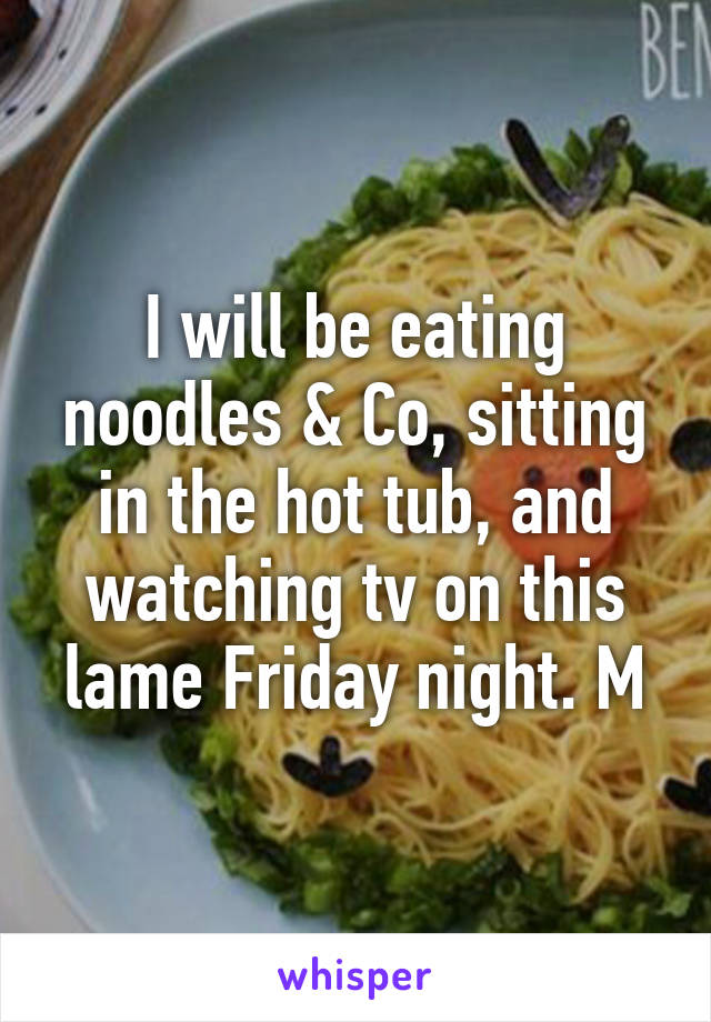 I will be eating noodles & Co, sitting in the hot tub, and watching tv on this lame Friday night. M