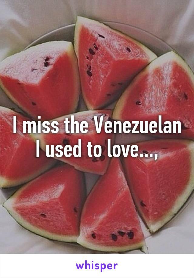 I miss the Venezuelan I used to love...,