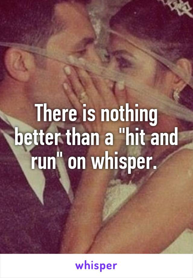 """There is nothing better than a """"hit and run"""" on whisper."""