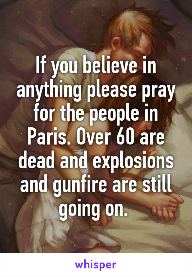 If you believe in anything please pray for the people in Paris. Over 60 are dead and explosions and gunfire are still going on.