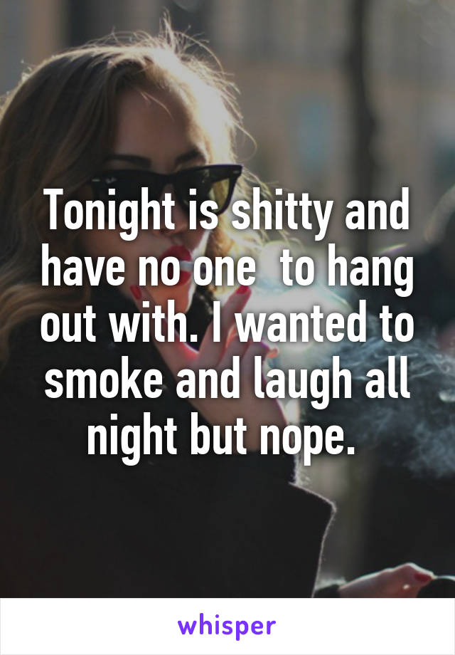 Tonight is shitty and have no one  to hang out with. I wanted to smoke and laugh all night but nope.