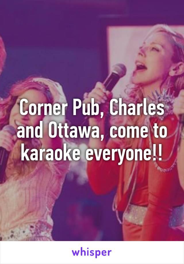 Corner Pub, Charles and Ottawa, come to karaoke everyone!!