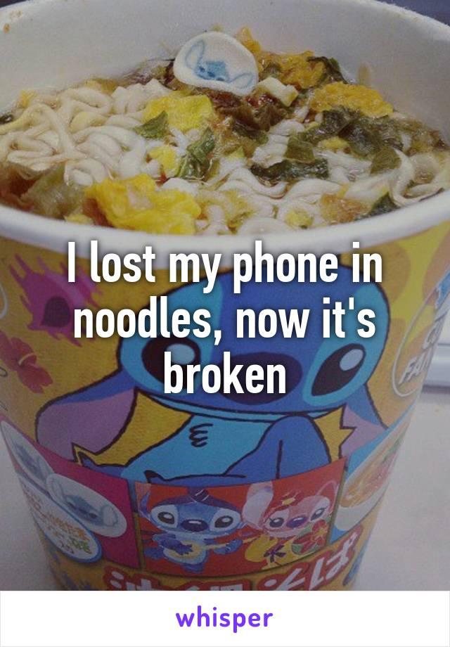 I lost my phone in noodles, now it's broken