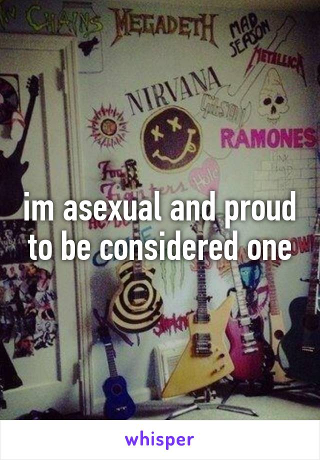im asexual and proud to be considered one