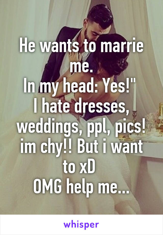 """He wants to marrie me. In my head: Yes!""""  I hate dresses, weddings, ppl, pics! im chy!! But i want to xD  OMG help me..."""