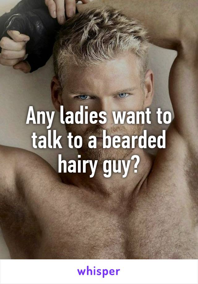 Any ladies want to talk to a bearded hairy guy?