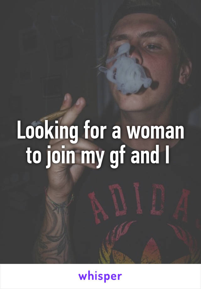 Looking for a woman to join my gf and I