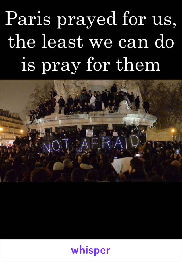 Paris prayed for us, the least we can do is pray for them