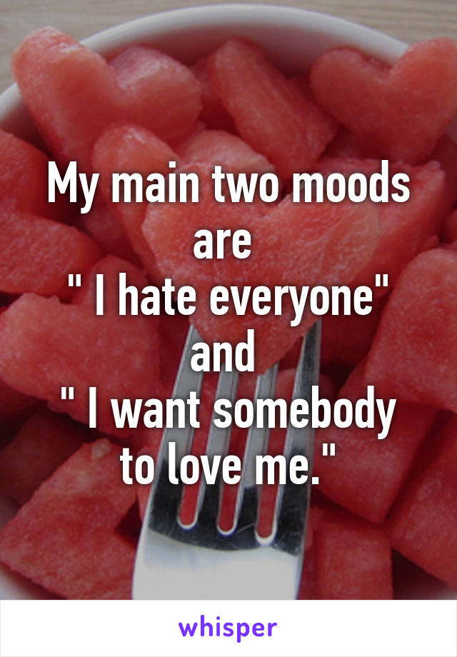 """My main two moods are  """" I hate everyone"""" and  """" I want somebody to love me."""""""