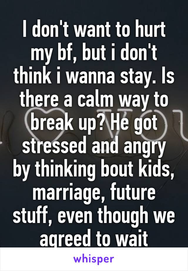 I don't want to hurt my bf, but i don't think i wanna stay. Is there a calm way to break up? He got stressed and angry by thinking bout kids, marriage, future stuff, even though we agreed to wait