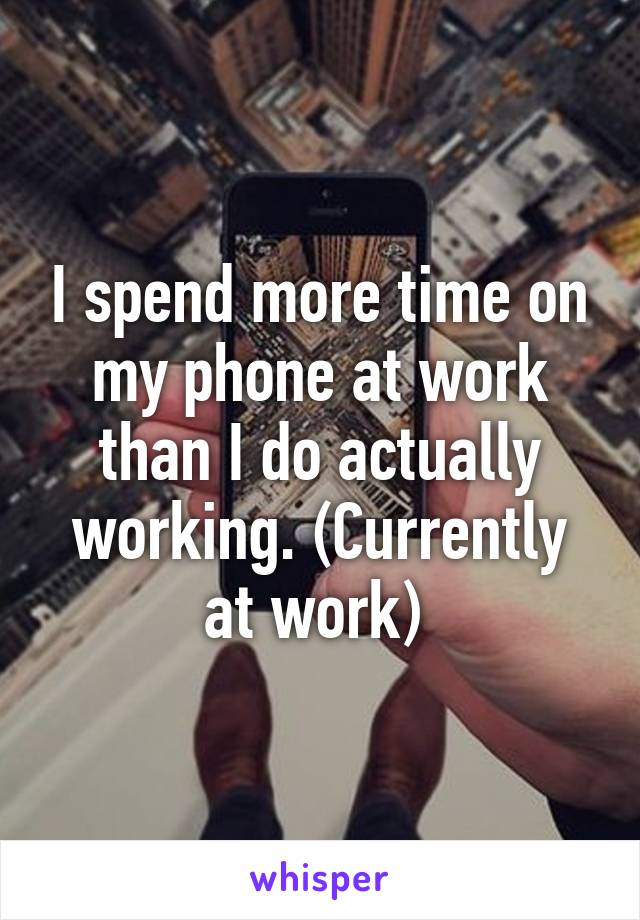 I spend more time on my phone at work than I do actually working. (Currently at work)