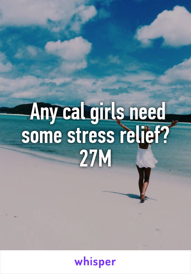 Any cal girls need some stress relief? 27M
