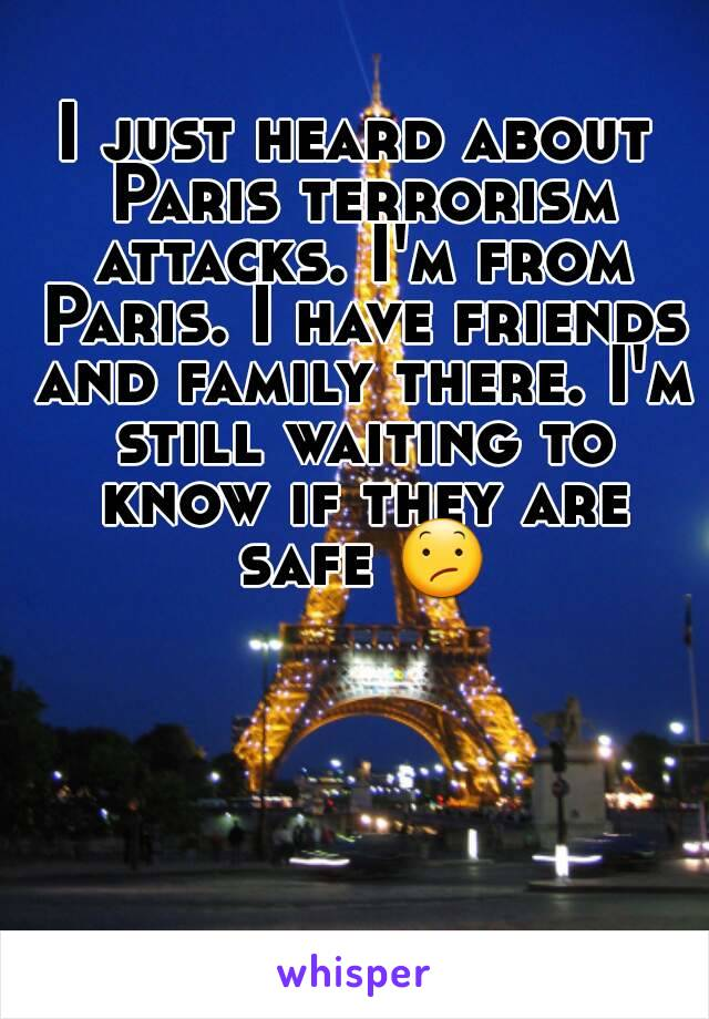I just heard about Paris terrorism attacks. I'm from Paris. I have friends and family there. I'm still waiting to know if they are safe 😕