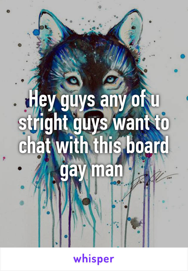 Hey guys any of u stright guys want to chat with this board gay man