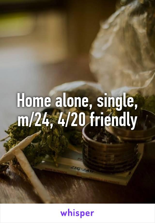 Home alone, single, m/24, 4/20 friendly