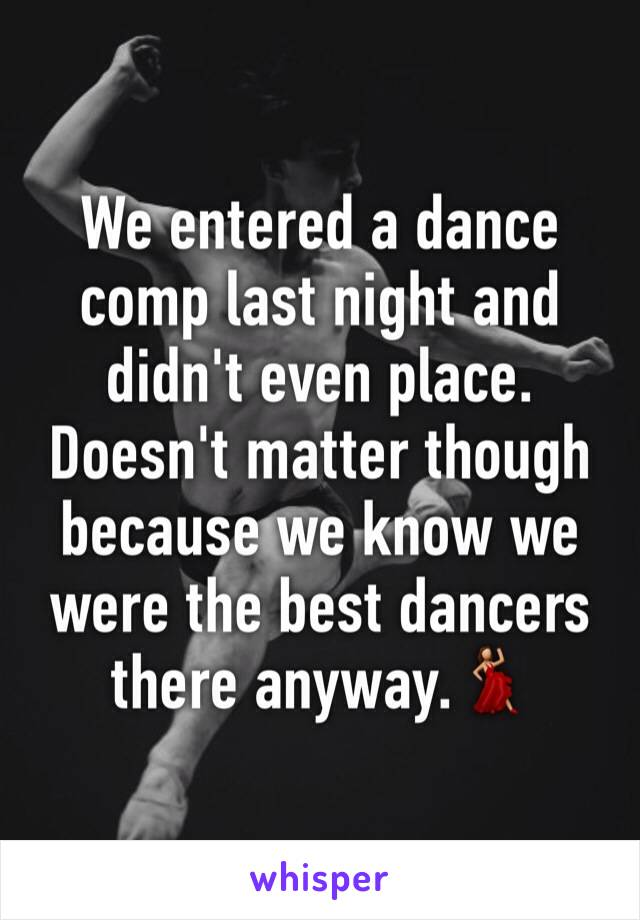 We entered a dance comp last night and didn't even place. Doesn't matter though because we know we were the best dancers there anyway.💃
