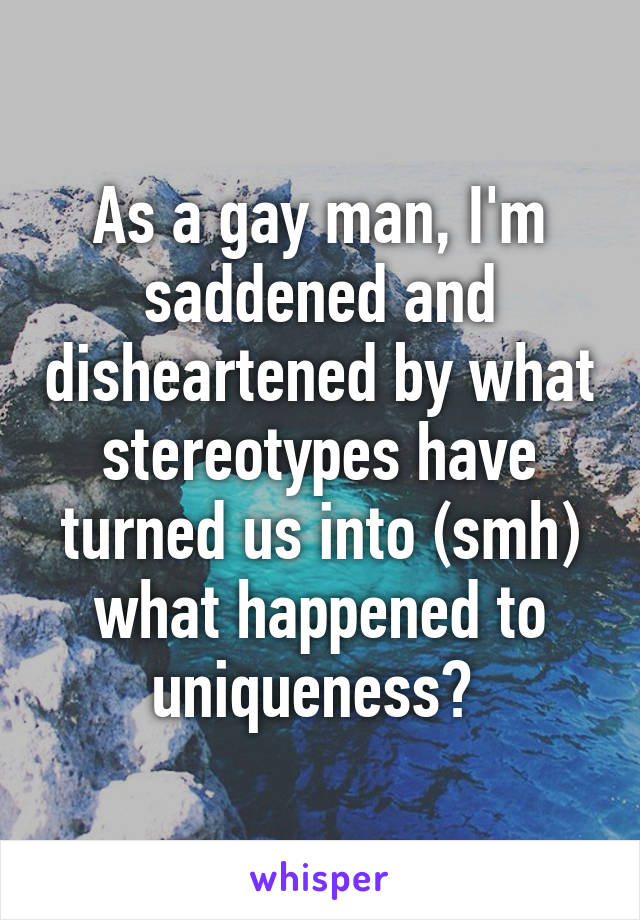 As a gay man, I'm saddened and disheartened by what stereotypes have turned us into (smh) what happened to uniqueness?