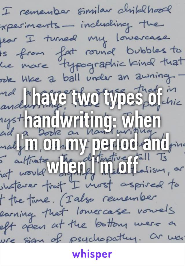 I have two types of handwriting: when I'm on my period and when I'm off