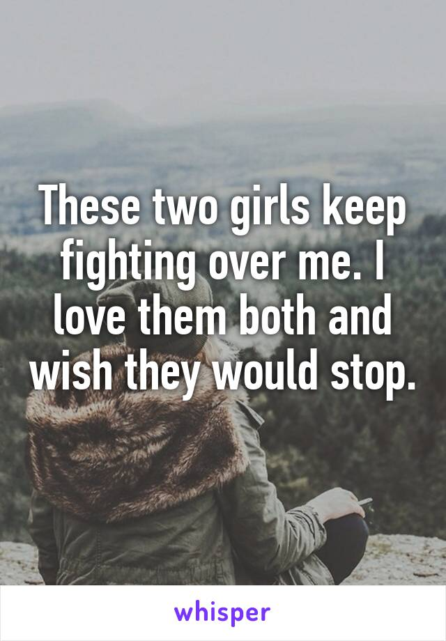 These two girls keep fighting over me. I love them both and wish they would stop.