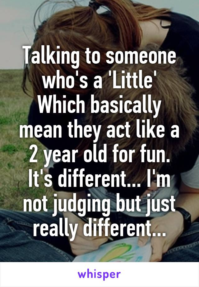 Talking to someone who's a 'Little' Which basically mean they act like a 2 year old for fun. It's different... I'm not judging but just really different...