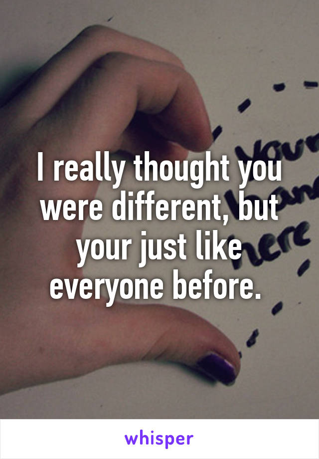 I really thought you were different, but your just like everyone before.