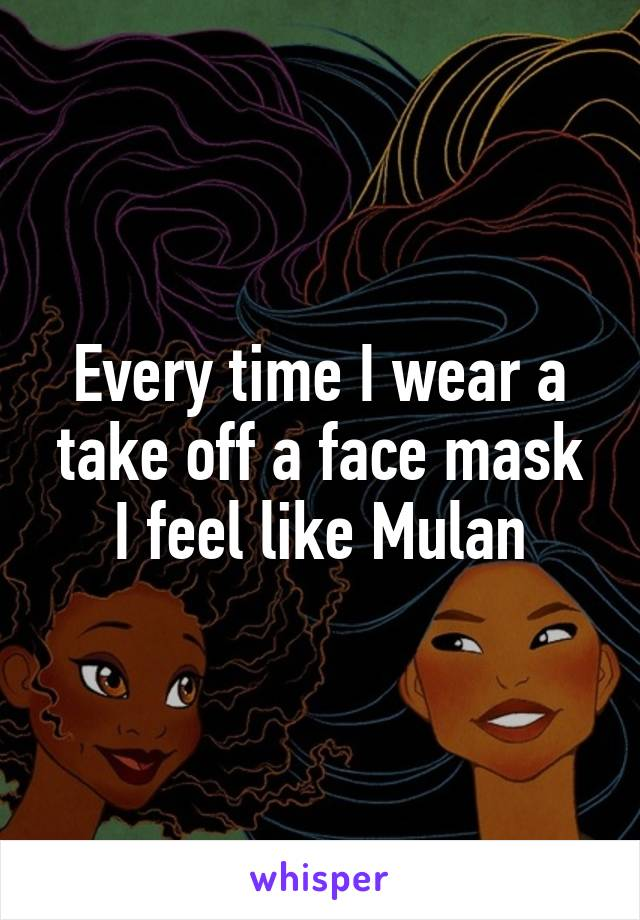 Every time I wear a take off a face mask I feel like Mulan