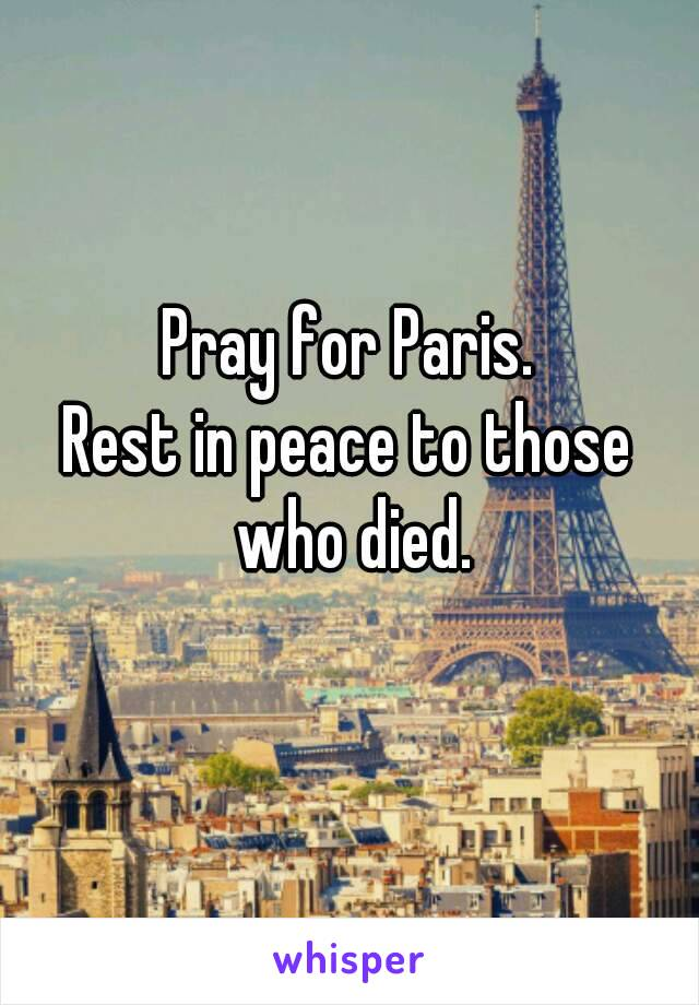 Pray for Paris. Rest in peace to those who died.