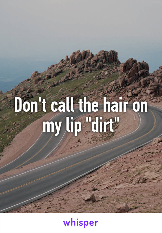"""Don't call the hair on my lip """"dirt"""""""