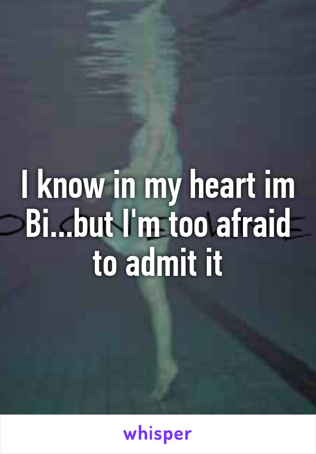 I know in my heart im Bi...but I'm too afraid to admit it