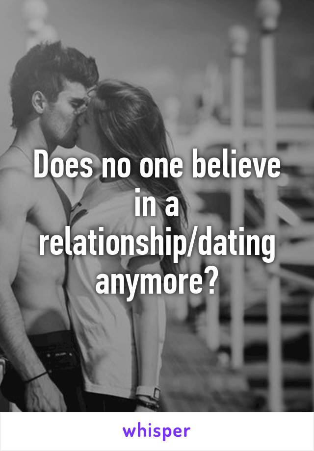 Does no one believe in a relationship/dating anymore?