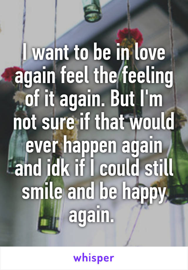 I want to be in love again feel the feeling of it again. But I'm not sure if that would ever happen again and idk if I could still smile and be happy again.