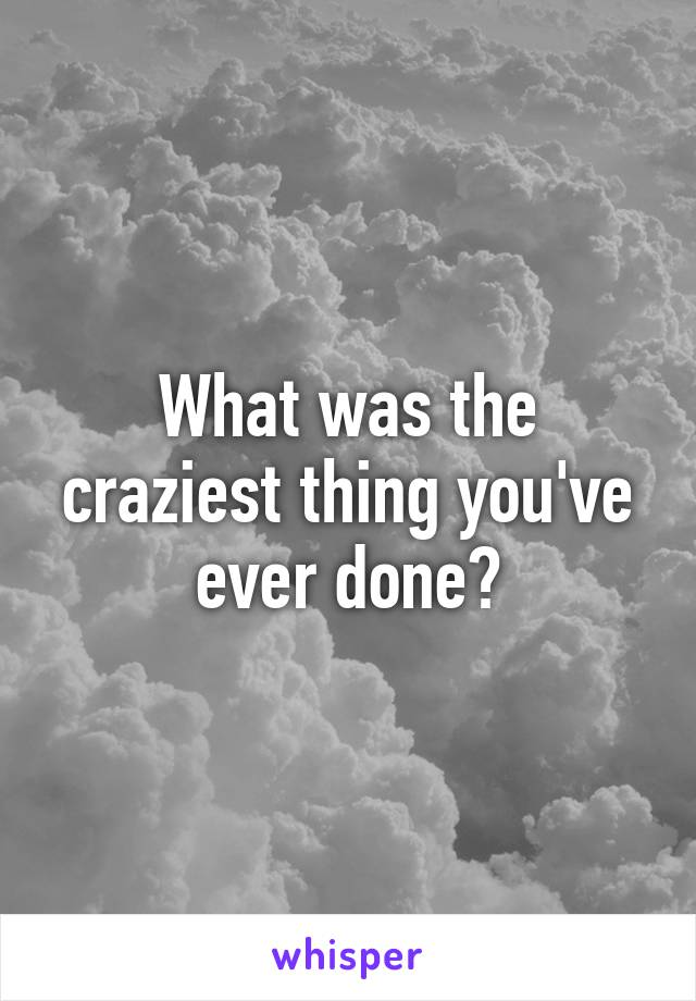 What was the craziest thing you've ever done?