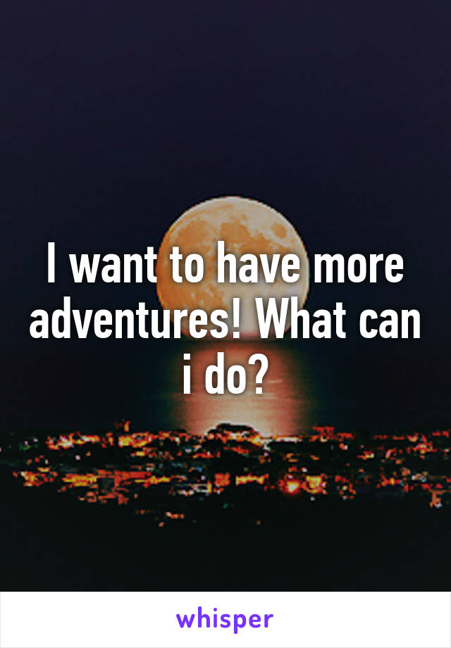 I want to have more adventures! What can i do?