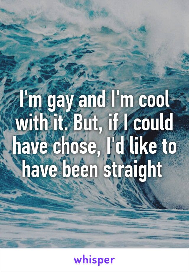 I'm gay and I'm cool with it. But, if I could have chose, I'd like to have been straight