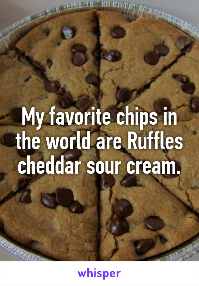 My favorite chips in the world are Ruffles cheddar sour cream.