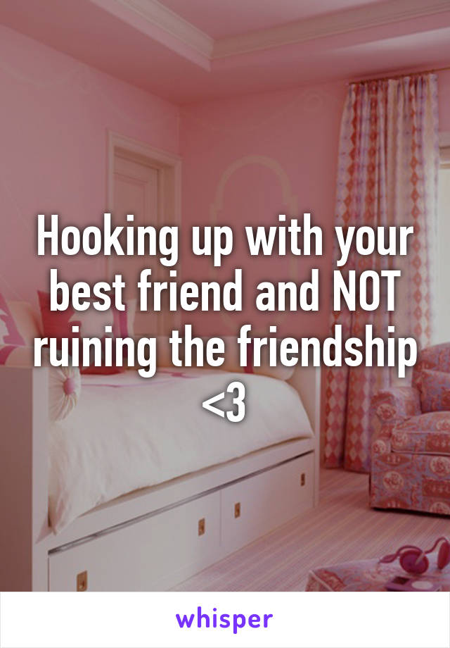 Hooking up with your best friend and NOT ruining the friendship <3
