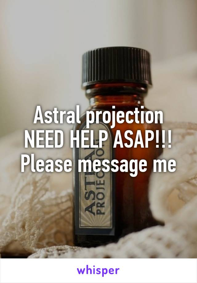 Astral projection NEED HELP ASAP!!! Please message me