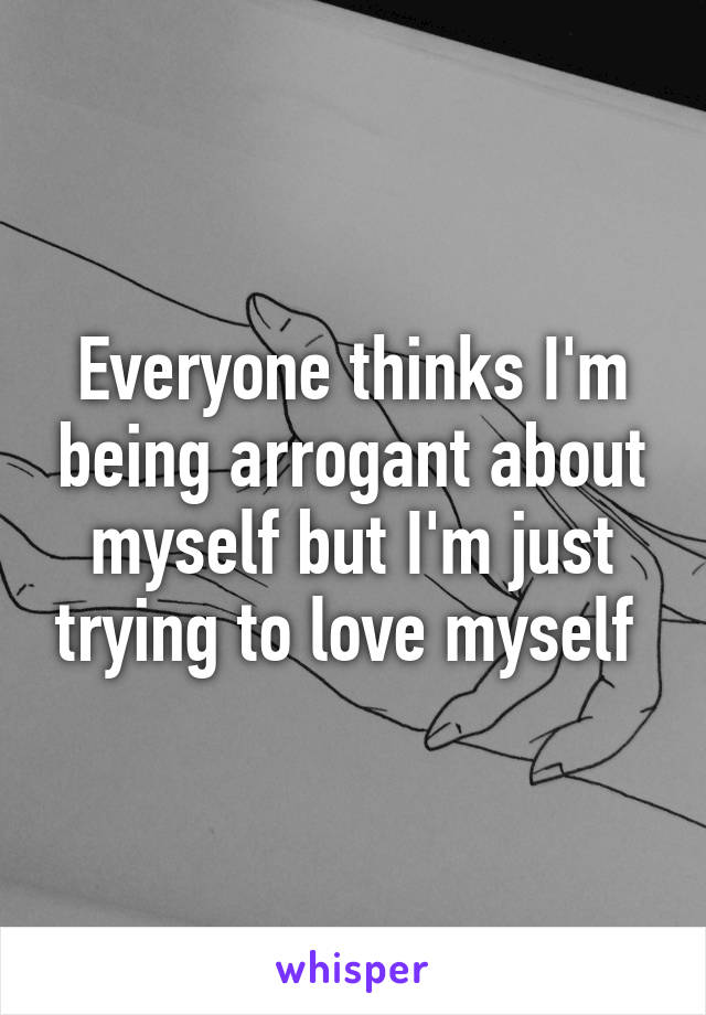 Everyone thinks I'm being arrogant about myself but I'm just trying to love myself