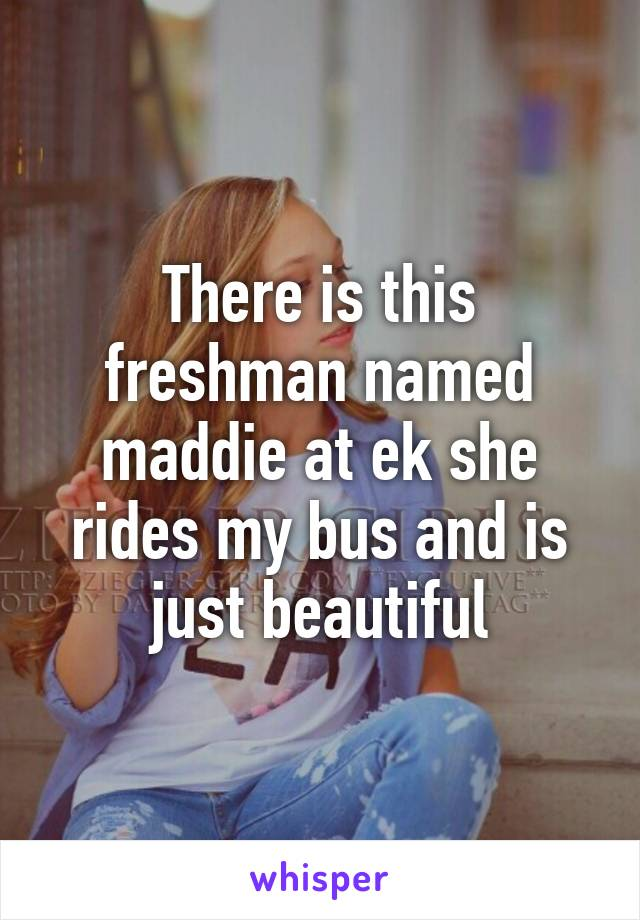 There is this freshman named maddie at ek she rides my bus and is just beautiful