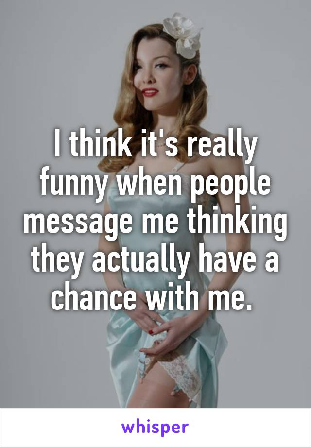 I think it's really funny when people message me thinking they actually have a chance with me.